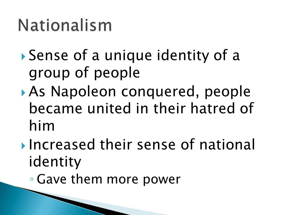  Sense of a unique identity of a group of people  As Napoleon conquered, people became united in their hatred of him  Increased their sense of national identity ◦ Gave them more power