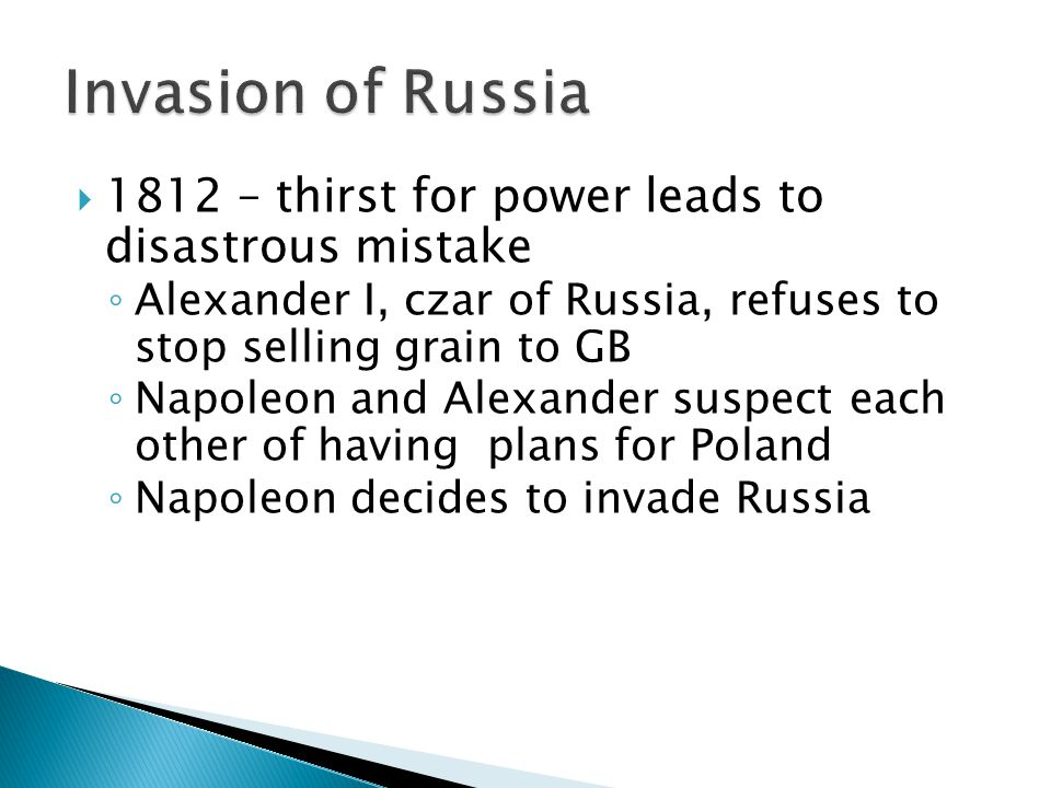  1812 – thirst for power leads to disastrous mistake ◦ Alexander I, czar of Russia, refuses to stop selling grain to GB ◦ Napoleon and Alexander suspect each other of having plans for Poland ◦ Napoleon decides to invade Russia