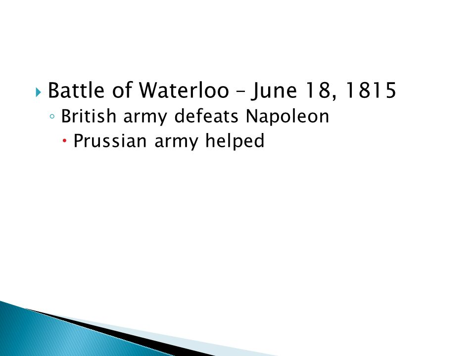  Battle of Waterloo – June 18, 1815 ◦ British army defeats Napoleon  Prussian army helped