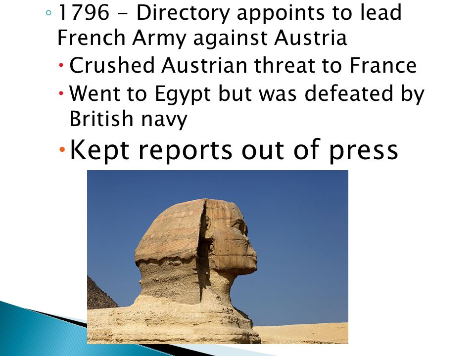◦ 1796 - Directory appoints to lead French Army against Austria  Crushed Austrian threat to France  Went to Egypt but was defeated by British navy  Kept reports out of press