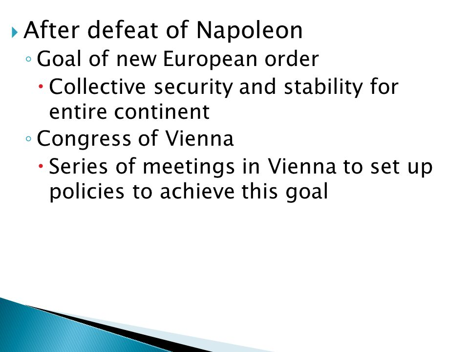  After defeat of Napoleon ◦ Goal of new European order  Collective security and stability for entire continent ◦ Congress of Vienna  Series of meetings in Vienna to set up policies to achieve this goal
