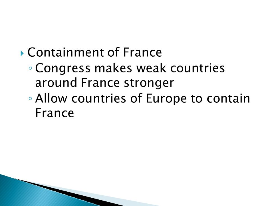  Containment of France ◦ Congress makes weak countries around France stronger ◦ Allow countries of Europe to contain France