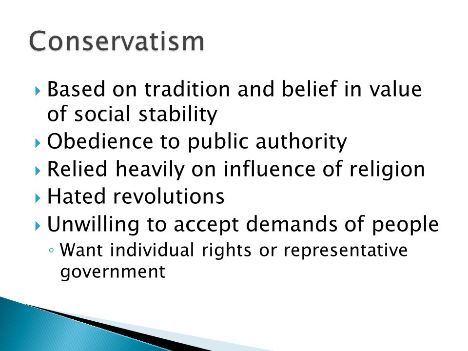  Based on tradition and belief in value of social stability  Obedience to public authority  Relied heavily on influence of religion  Hated revolutions  Unwilling to accept demands of people ◦ Want individual rights or representative government