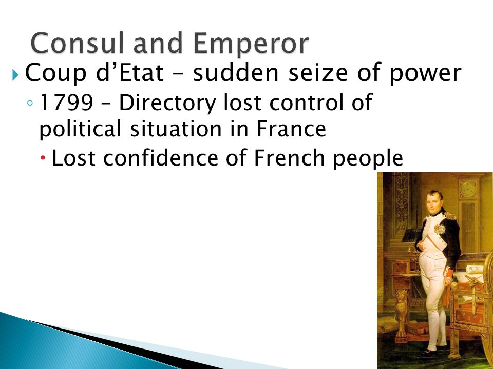  Coup d'Etat – sudden seize of power ◦ 1799 – Directory lost control of political situation in France  Lost confidence of French people