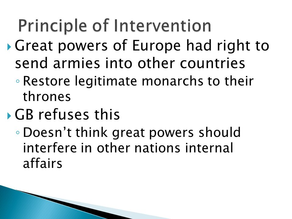  Great powers of Europe had right to send armies into other countries ◦ Restore legitimate monarchs to their thrones  GB refuses this ◦ Doesn't think great powers should interfere in other nations internal affairs