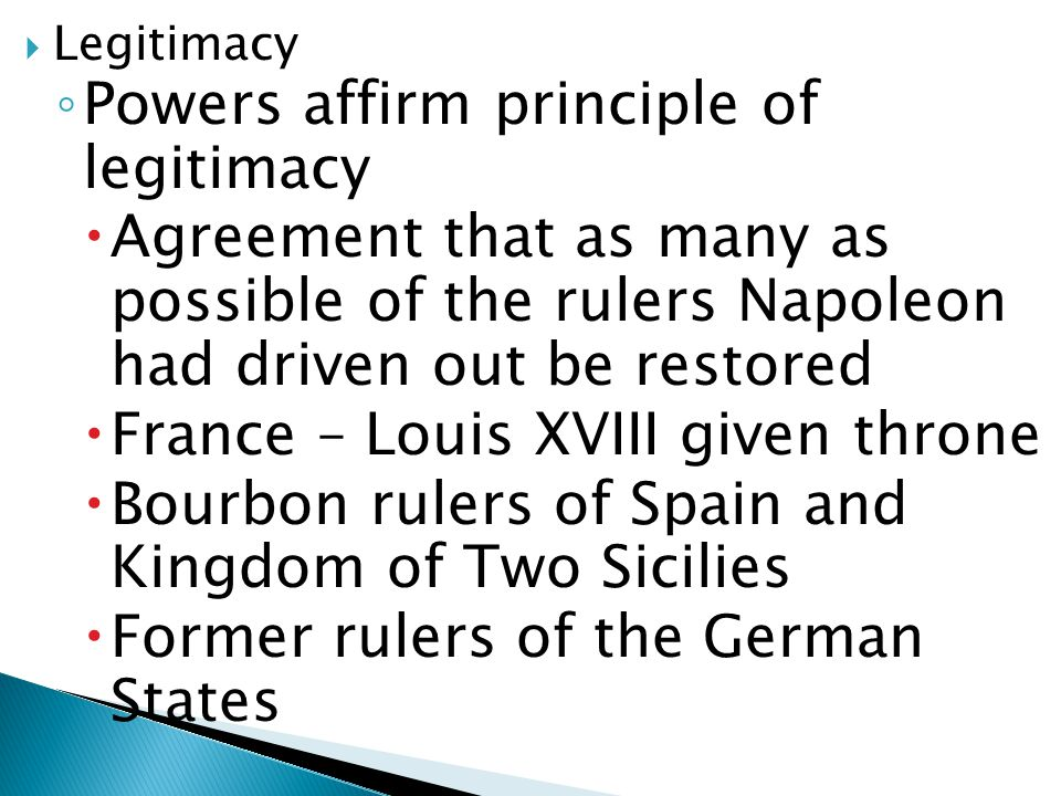  Legitimacy ◦ Powers affirm principle of legitimacy  Agreement that as many as possible of the rulers Napoleon had driven out be restored  France –