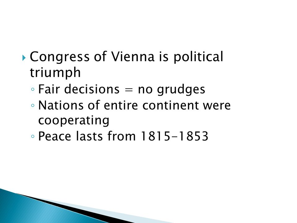  Congress of Vienna is political triumph ◦ Fair decisions = no grudges ◦ Nations of entire continent were cooperating ◦ Peace lasts from 1815-1853