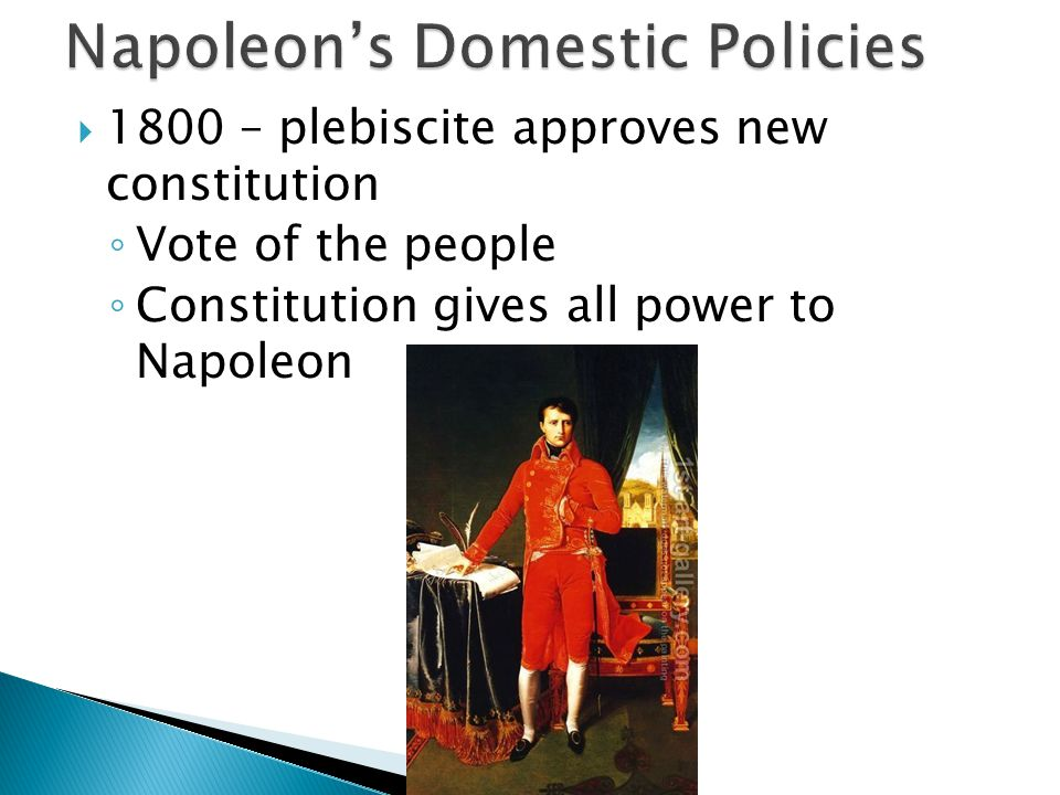  1800 – plebiscite approves new constitution ◦ Vote of the people ◦ Constitution gives all power to Napoleon