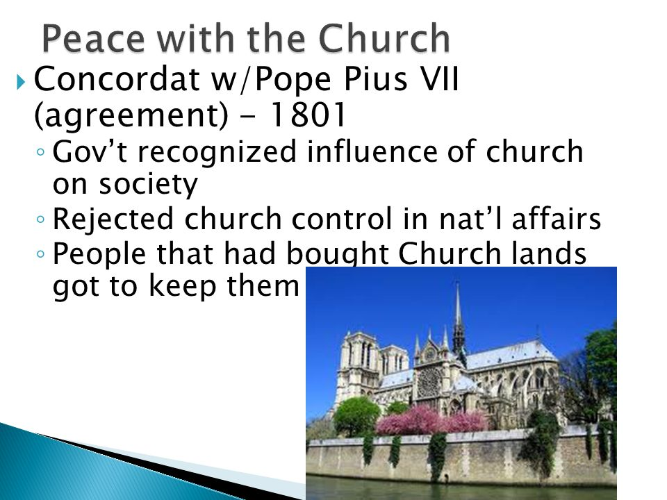  Concordat w/Pope Pius VII (agreement) - 1801 ◦ Gov't recognized influence of church on society ◦ Rejected church control in nat'l affairs ◦ People that had bought Church lands got to keep them