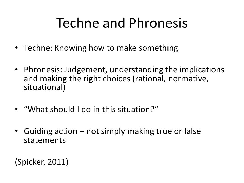 Techne and Phronesis Techne: Knowing how to make something Phronesis: Judgement, understanding the implications and making the right choices (rational, normative, situational) What should I do in this situation Guiding action – not simply making true or false statements (Spicker, 2011)