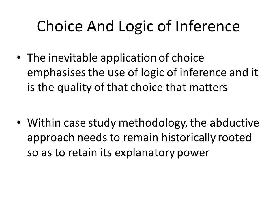 Choice And Logic of Inference The inevitable application of choice emphasises the use of logic of inference and it is the quality of that choice that matters Within case study methodology, the abductive approach needs to remain historically rooted so as to retain its explanatory power