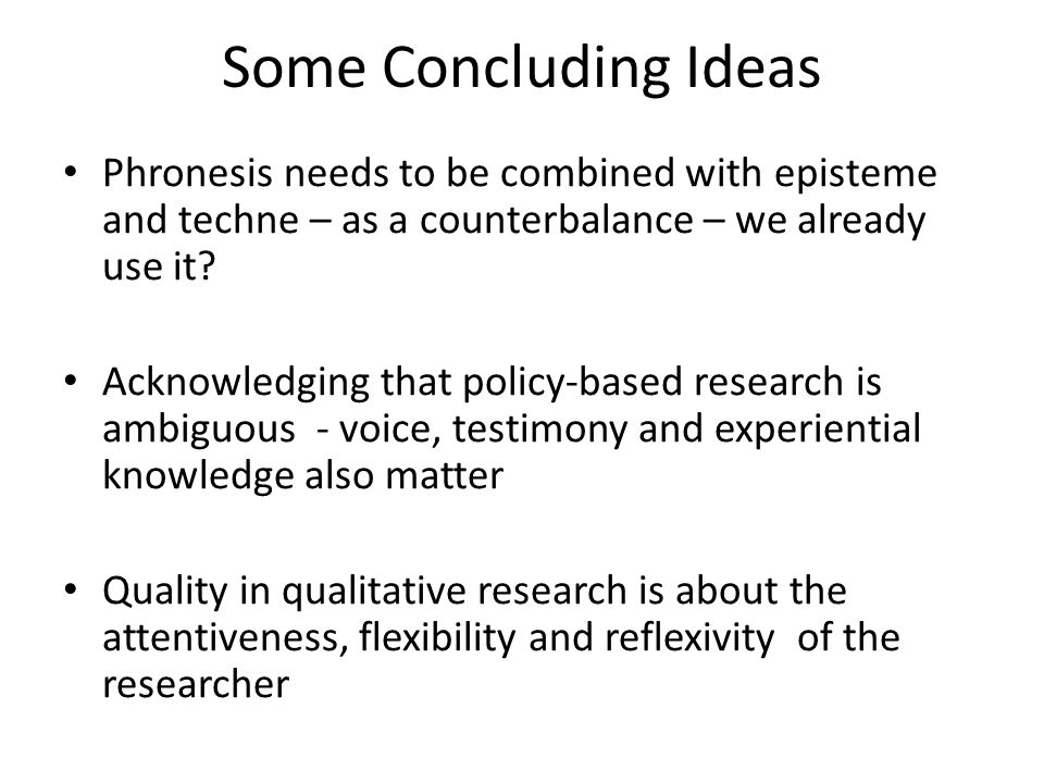 Some Concluding Ideas Phronesis needs to be combined with episteme and techne – as a counterbalance – we already use it? Acknowledging that policy-bas