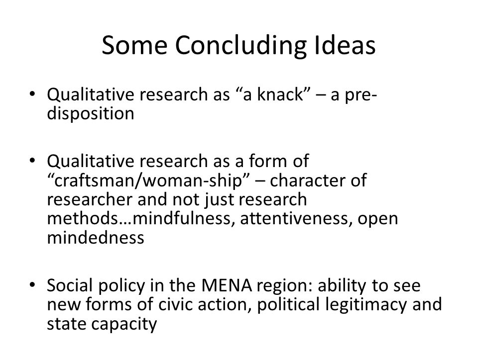 Some Concluding Ideas Qualitative research as a knack – a pre- disposition Qualitative research as a form of craftsman/woman-ship – character of researcher and not just research methods…mindfulness, attentiveness, open mindedness Social policy in the MENA region: ability to see new forms of civic action, political legitimacy and state capacity