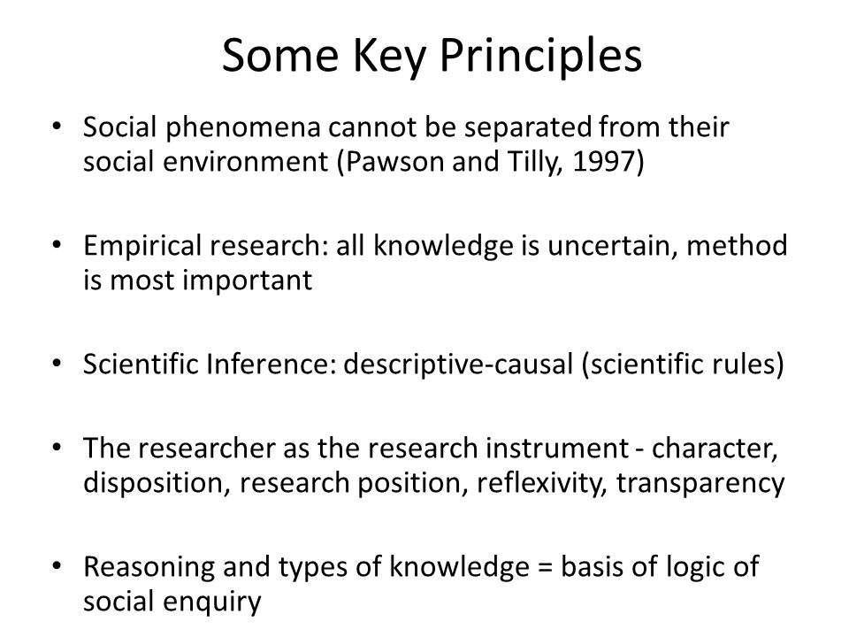 Some Key Principles Social phenomena cannot be separated from their social environment (Pawson and Tilly, 1997) Empirical research: all knowledge is uncertain, method is most important Scientific Inference: descriptive-causal (scientific rules) The researcher as the research instrument - character, disposition, research position, reflexivity, transparency Reasoning and types of knowledge = basis of logic of social enquiry