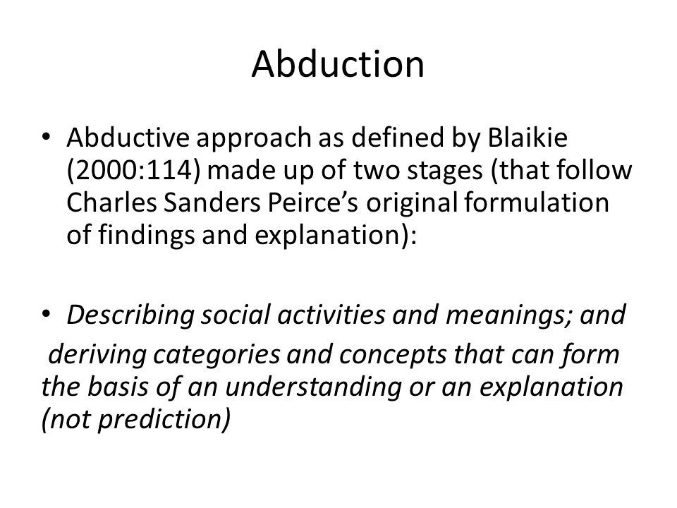 Abduction Abductive approach as defined by Blaikie (2000:114) made up of two stages (that follow Charles Sanders Peirce's original formulation of findings and explanation): Describing social activities and meanings; and deriving categories and concepts that can form the basis of an understanding or an explanation (not prediction)
