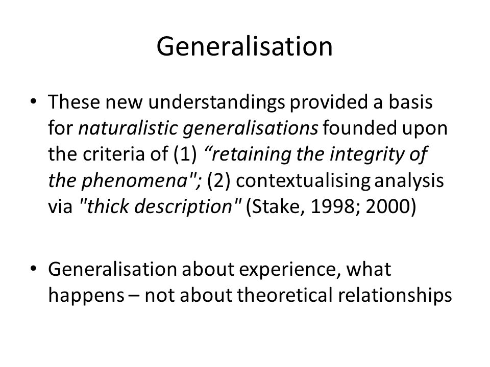 Generalisation These new understandings provided a basis for naturalistic generalisations founded upon the criteria of (1) retaining the integrity of the phenomena ; (2) contextualising analysis via thick description (Stake, 1998; 2000) Generalisation about experience, what happens – not about theoretical relationships