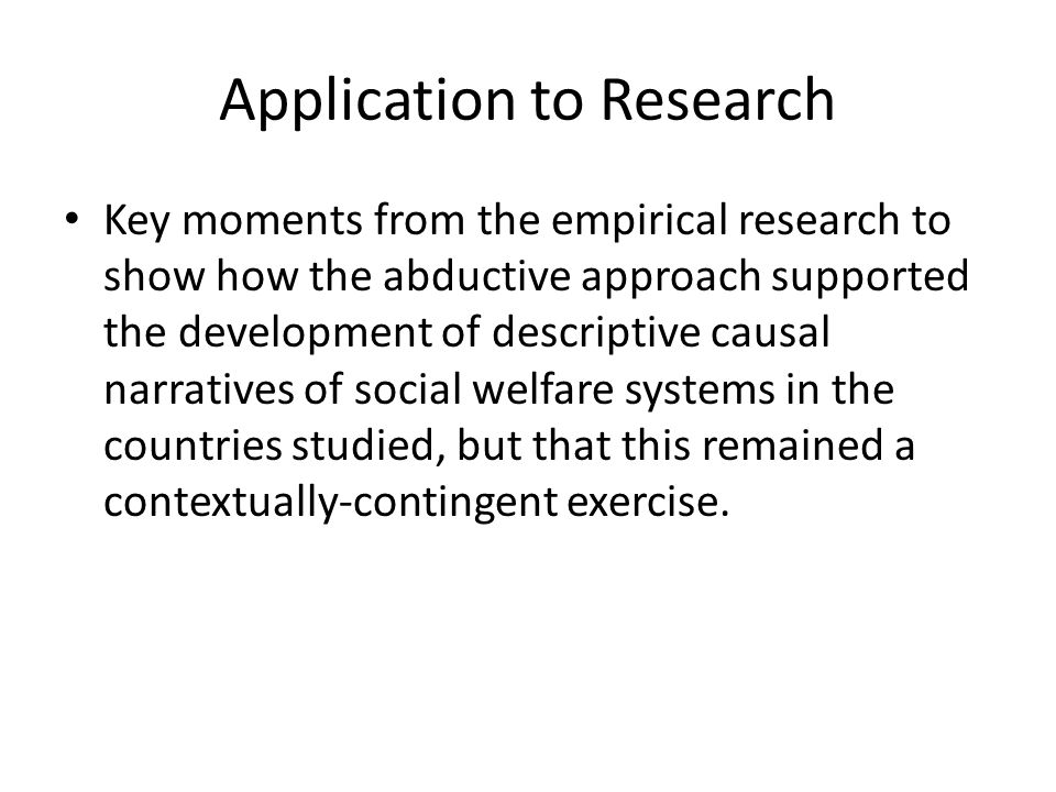 Application to Research Key moments from the empirical research to show how the abductive approach supported the development of descriptive causal narratives of social welfare systems in the countries studied, but that this remained a contextually-contingent exercise.