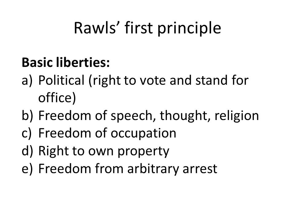 Rawls' first principle Basic liberties: a)Political (right to vote and stand for office) b)Freedom of speech, thought, religion c)Freedom of occupation d)Right to own property e)Freedom from arbitrary arrest