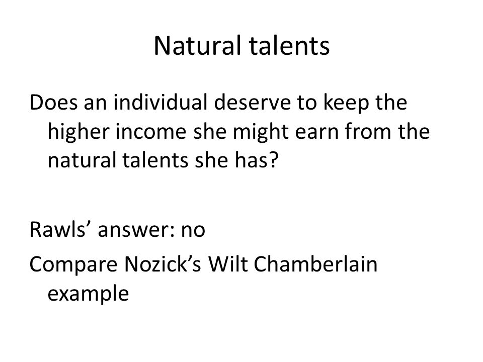 Natural talents Does an individual deserve to keep the higher income she might earn from the natural talents she has.