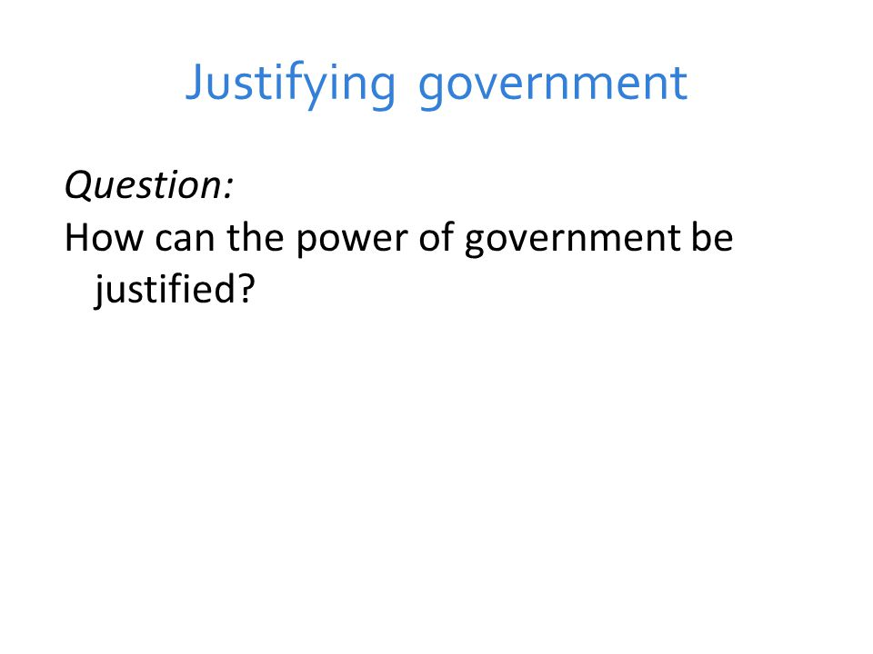 Justifying government Question: How can the power of government be justified