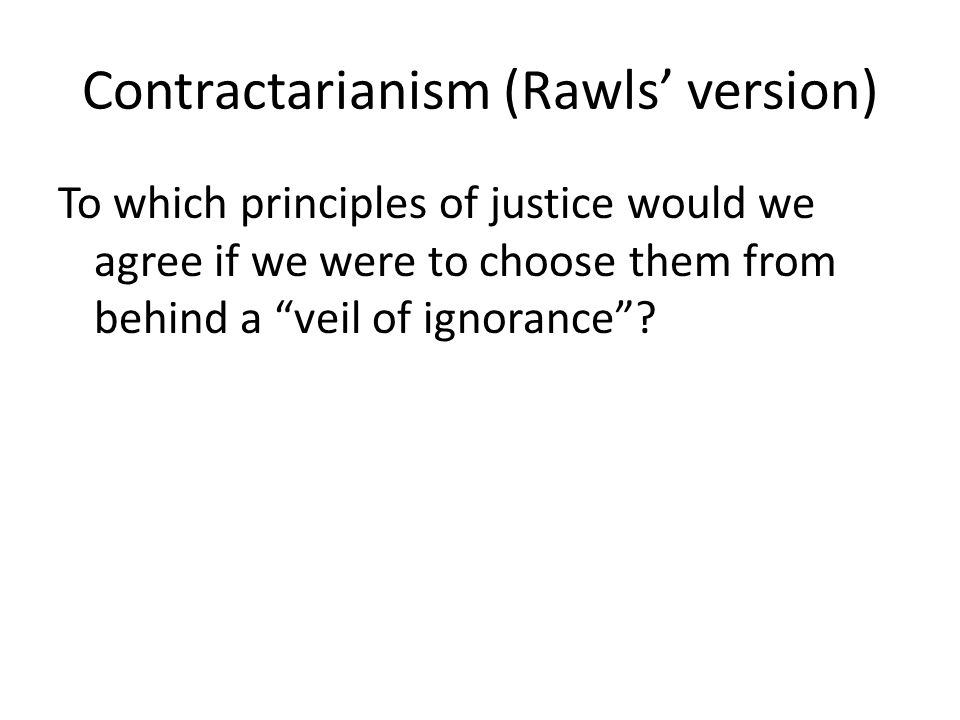 Contractarianism (Rawls' version) To which principles of justice would we agree if we were to choose them from behind a veil of ignorance