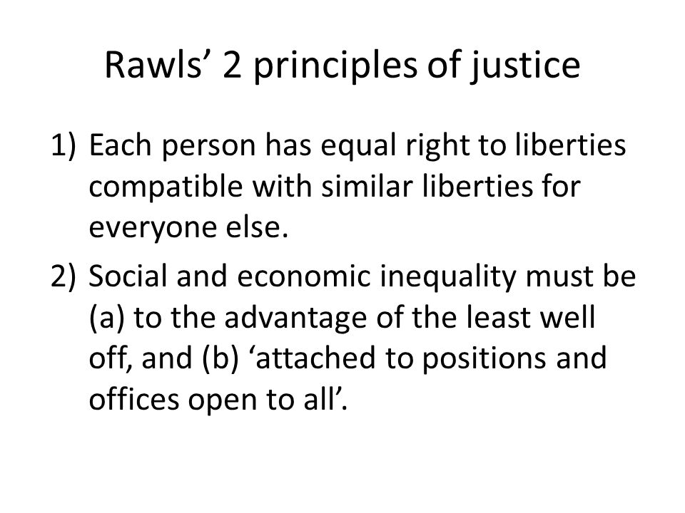 Rawls' 2 principles of justice 1)Each person has equal right to liberties compatible with similar liberties for everyone else.