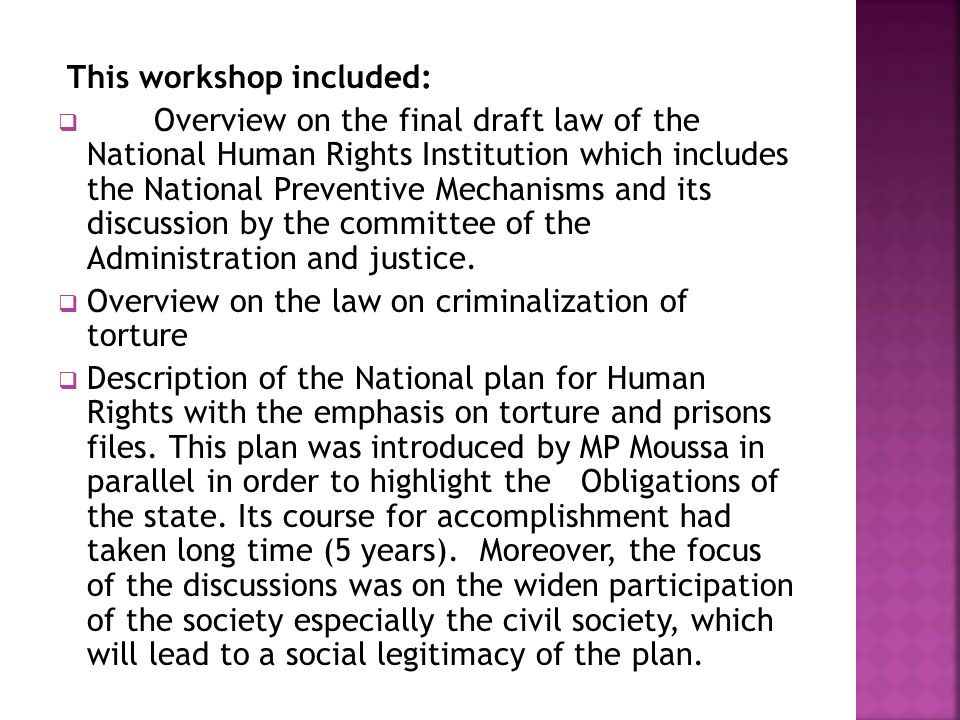 This workshop included:  Overview on the final draft law of the National Human Rights Institution which includes the National Preventive Mechanisms and its discussion by the committee of the Administration and justice.