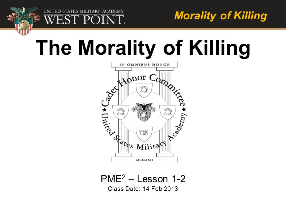 Learning Objectives: – Cadets will understand the moral justification for killing in war – Cadets will understand why members of the Army Profession must study and have professional discussions about this subject – Cadets will know that as Officers they must: Train their Soldiers to be prepared to kill in combat Make the right moral-ethical decisions in war and train their Soldiers to do the same Mitigate, identify symptoms of, and respond to moral injury in their Soldiers and themselves
