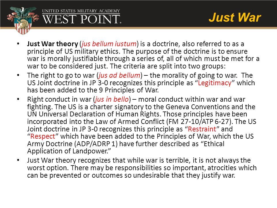 Just War Just War theory (jus bellum iustum) is a doctrine, also referred to as a principle of US military ethics.