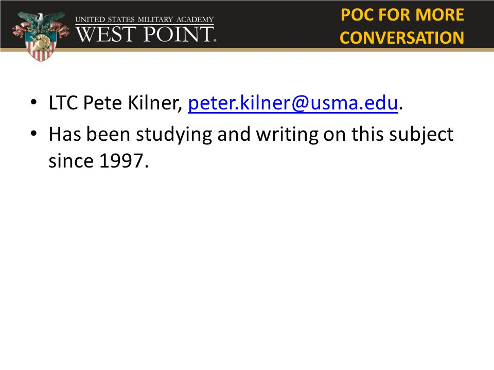 POC FOR MORE CONVERSATION LTC Pete Kilner, peter.kilner@usma.edu.peter.kilner@usma.edu Has been studying and writing on this subject since 1997.