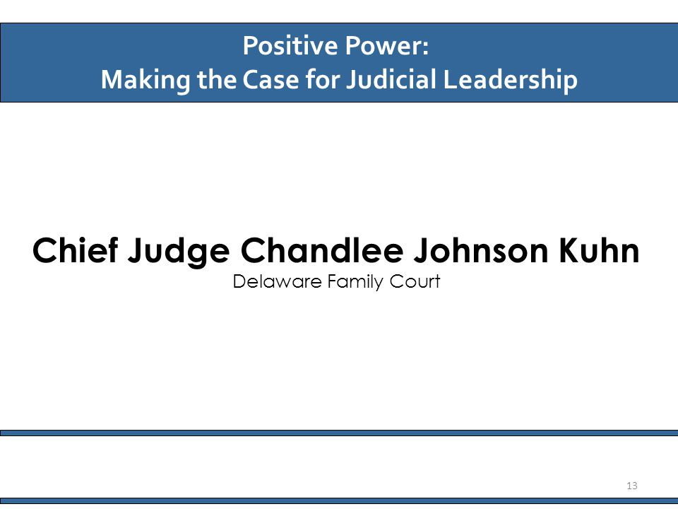 Chief Judge Chandlee Johnson Kuhn Delaware Family Court Positive Power: Making the Case for Judicial Leadership 13