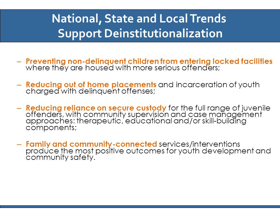 – Preventing non-delinquent children from entering locked facilities where they are housed with more serious offenders; – Reducing out of home placements and incarceration of youth charged with delinquent offenses; – Reducing reliance on secure custody for the full range of juvenile offenders, with community supervision and case management approaches: therapeutic, educational and/or skill-building components; – Family and community-connected services/interventions produce the most positive outcomes for youth development and community safety.