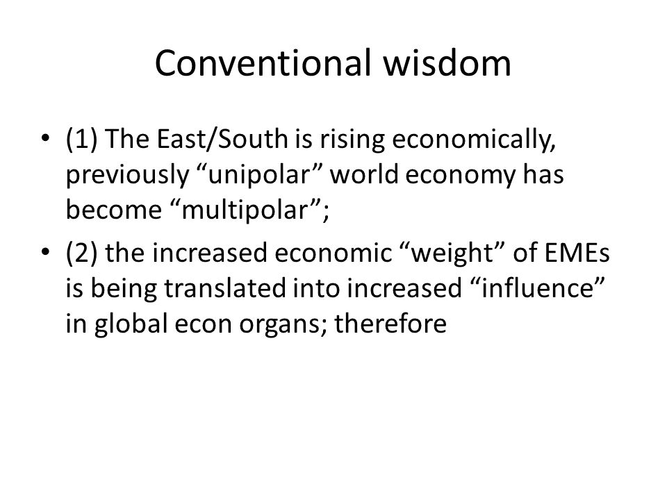 Conventional wisdom (1) The East/South is rising economically, previously unipolar world economy has become multipolar ; (2) the increased economic weight of EMEs is being translated into increased influence in global econ organs; therefore