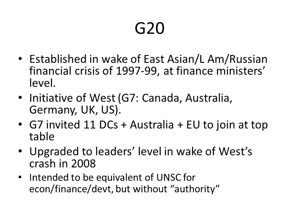 G20 Established in wake of East Asian/L Am/Russian financial crisis of 1997-99, at finance ministers' level.