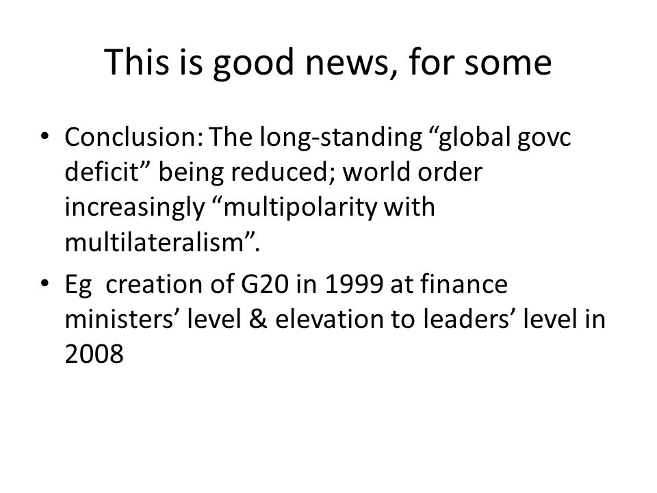 This is good news, for some Conclusion: The long-standing global govc deficit being reduced; world order increasingly multipolarity with multilateralism .