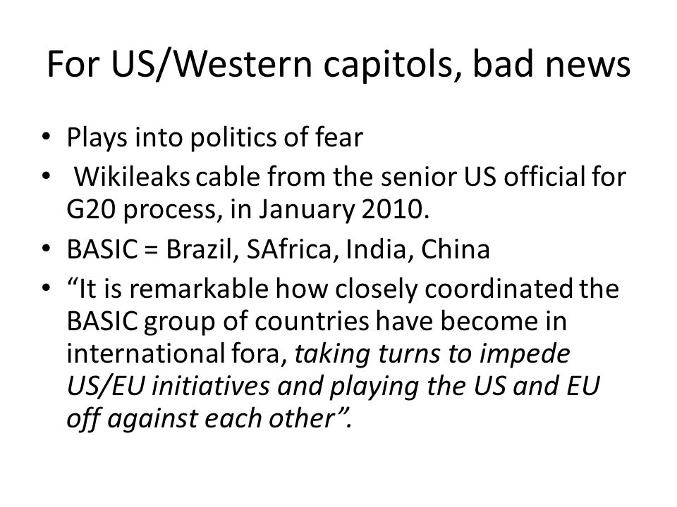 For US/Western capitols, bad news Plays into politics of fear Wikileaks cable from the senior US official for G20 process, in January 2010.