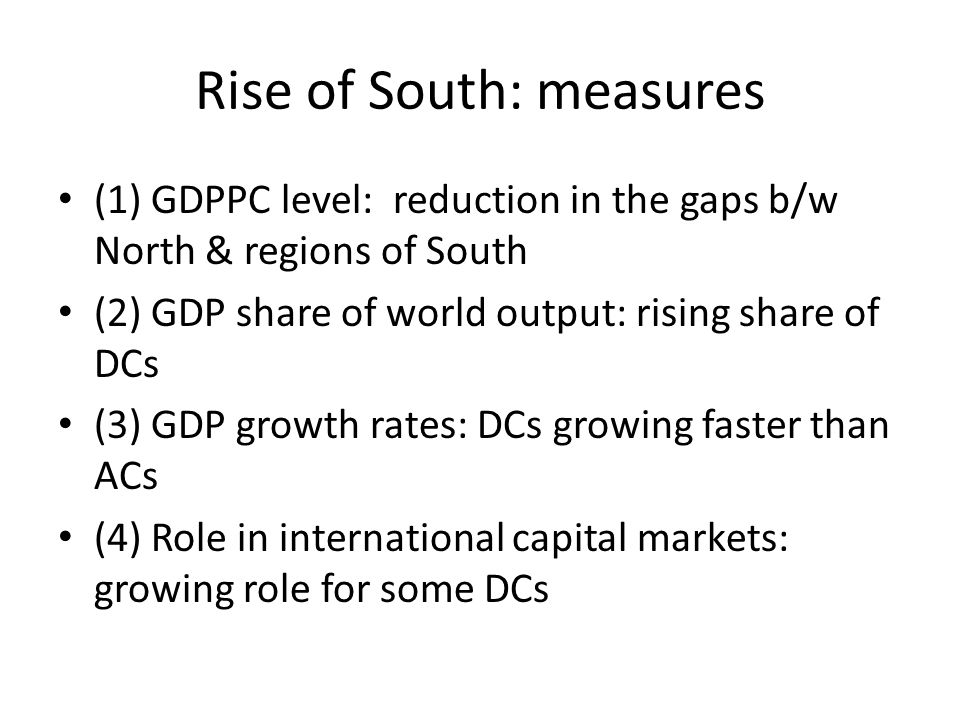 Rise of South: measures (1) GDPPC level: reduction in the gaps b/w North & regions of South (2) GDP share of world output: rising share of DCs (3) GDP growth rates: DCs growing faster than ACs (4) Role in international capital markets: growing role for some DCs