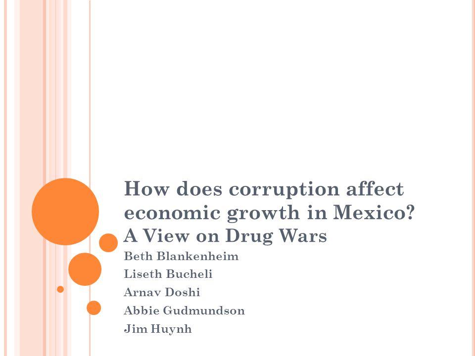 How does corruption affect economic growth in Mexico? A View on Drug Wars Beth Blankenheim Liseth Bucheli Arnav Doshi Abbie Gudmundson Jim Huynh