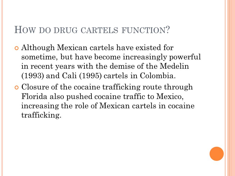 H OW DO DRUG CARTELS FUNCTION ? Although Mexican cartels have existed for sometime, but have become increasingly powerful in recent years with the dem