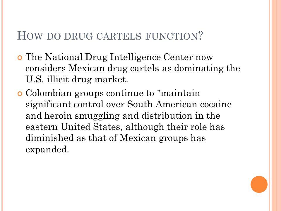 H OW DO DRUG CARTELS FUNCTION ? The National Drug Intelligence Center now considers Mexican drug cartels as dominating the U.S. illicit drug market. C