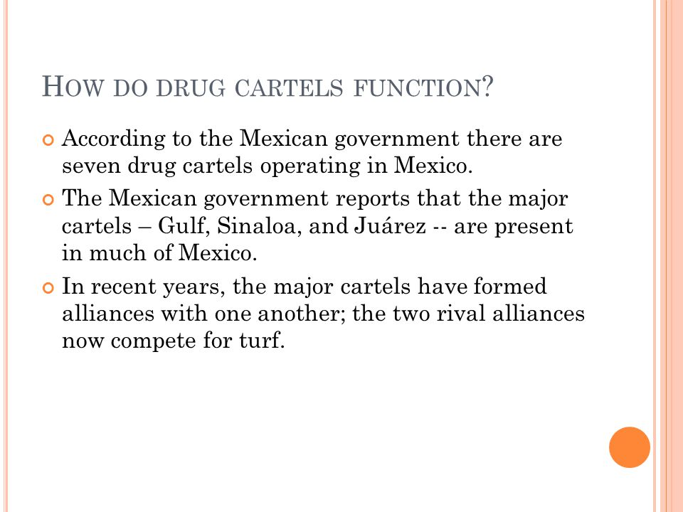 H OW DO DRUG CARTELS FUNCTION ? According to the Mexican government there are seven drug cartels operating in Mexico. The Mexican government reports t