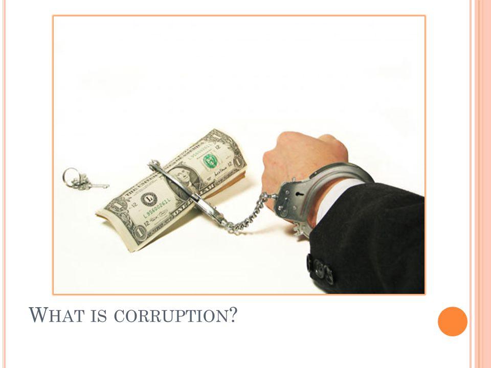 W HAT IS CORRUPTION ?