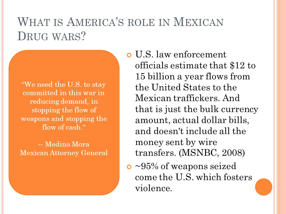 W HAT IS A MERICA ' S ROLE IN M EXICAN D RUG WARS ? U.S. law enforcement officials estimate that $12 to 15 billion a year flows from the United States
