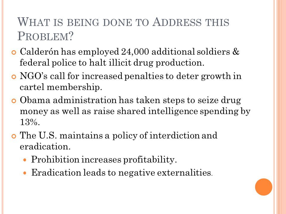 W HAT IS BEING DONE TO A DDRESS THIS P ROBLEM ? Calderón has employed 24,000 additional soldiers & federal police to halt illicit drug production. NGO