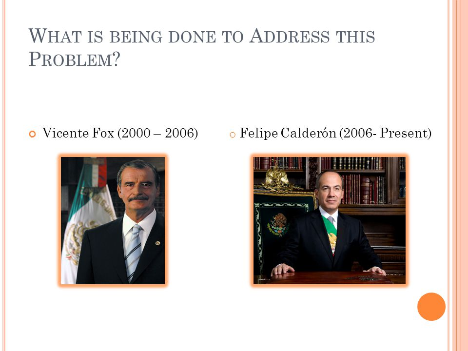 W HAT IS BEING DONE TO A DDRESS THIS P ROBLEM ? Vicente Fox (2000 – 2006) o Felipe Calderón (2006- Present)