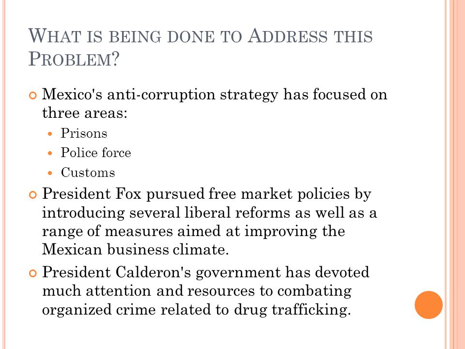 W HAT IS BEING DONE TO A DDRESS THIS P ROBLEM ? Mexico's anti-corruption strategy has focused on three areas: Prisons Police force Customs President F