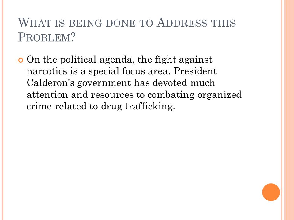 W HAT IS BEING DONE TO A DDRESS THIS P ROBLEM ? On the political agenda, the fight against narcotics is a special focus area. President Calderon's gov