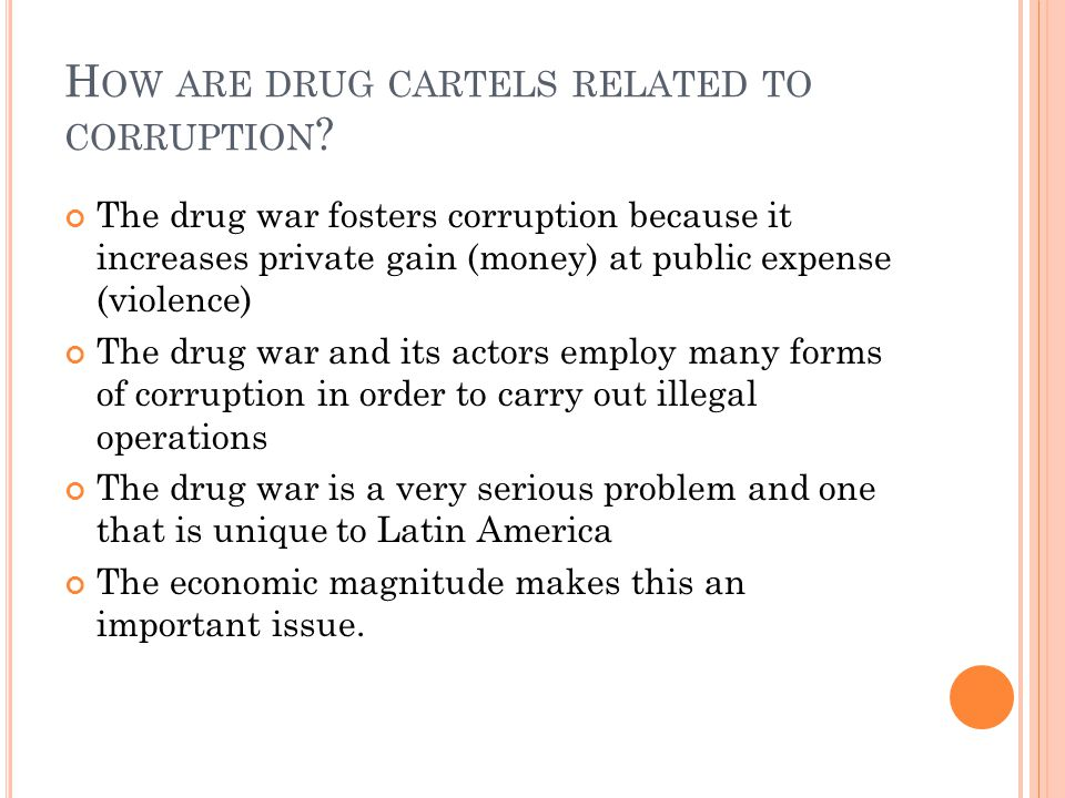 H OW ARE DRUG CARTELS RELATED TO CORRUPTION ? The drug war fosters corruption because it increases private gain (money) at public expense (violence) T