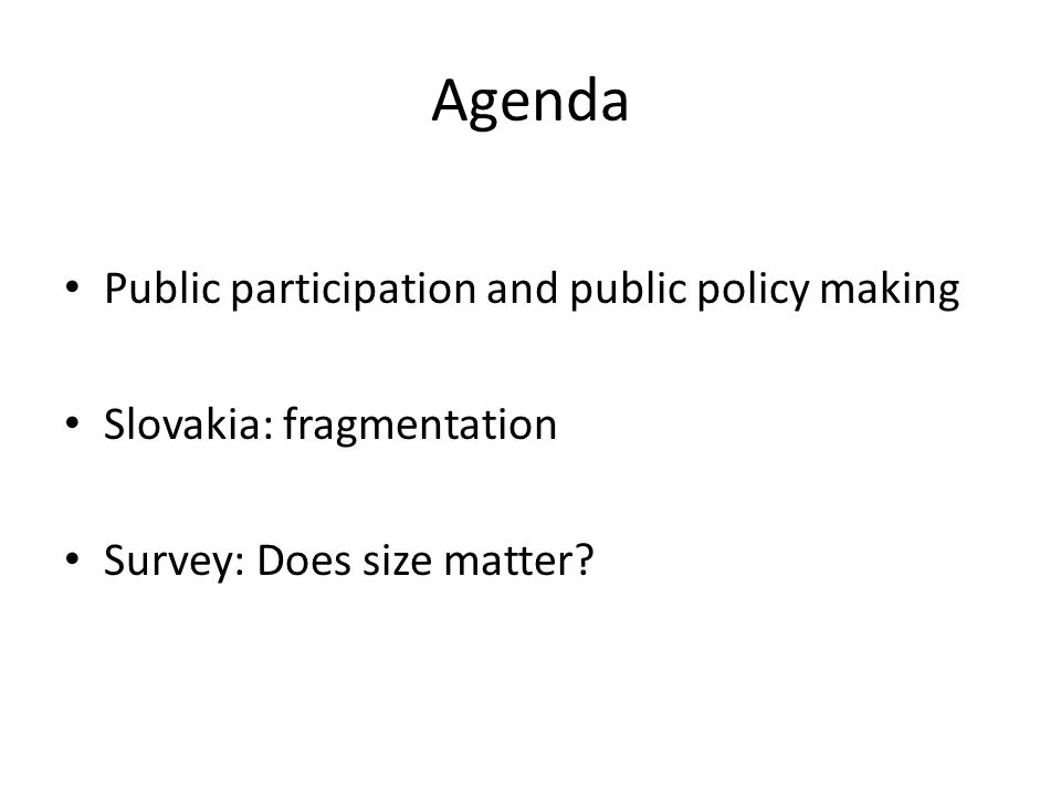 Agenda Public participation and public policy making Slovakia: fragmentation Survey: Does size matter?