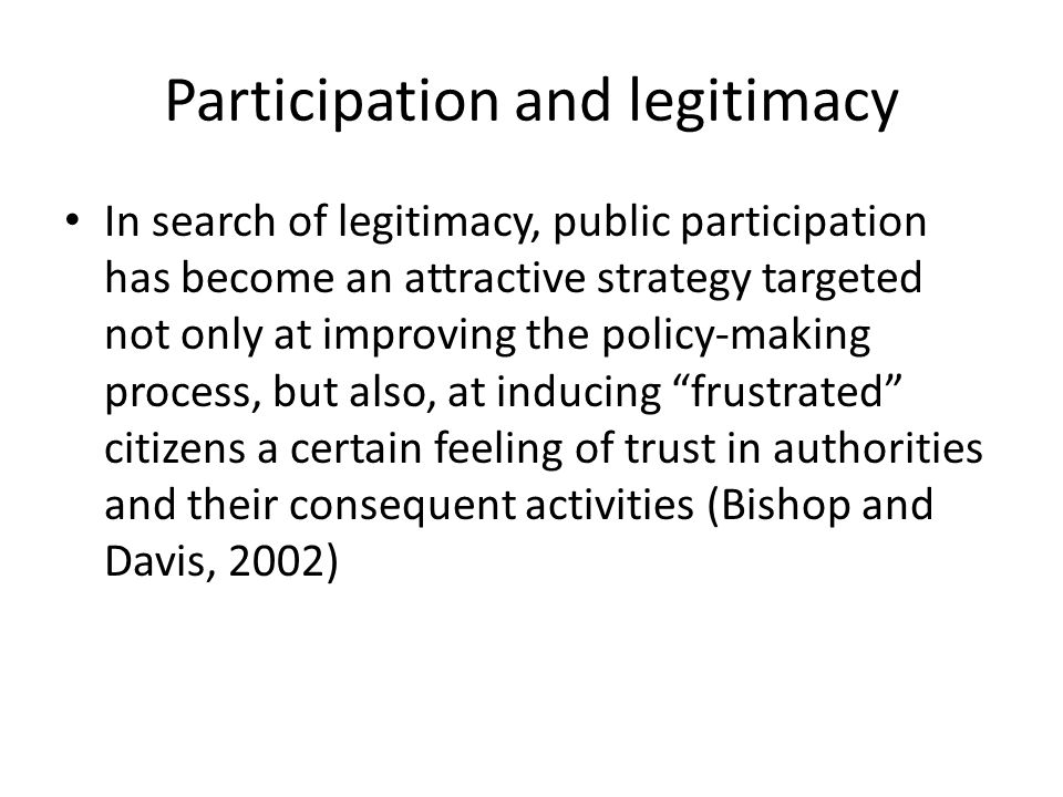 Policy making and legitimacy Any public policy is legitimized if the citizens have a reason for complying with that policy or for its direct supporting (Fung, 2006)